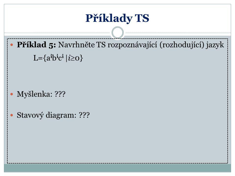Příklady TS Příklad 5: Navrhněte TS rozpoznávající (rozhodující) jazyk L={a i b i c i |i  0} Myšlenka: ??? Stavový diagram: ???