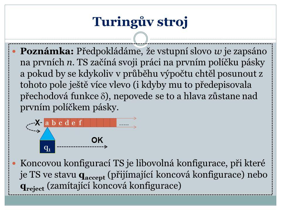 Turingův stroj Poznámka: Předpokládáme, že vstupní slovo w je zapsáno na prvních n. TS začíná svoji práci na prvním políčku pásky a pokud by se kdykol