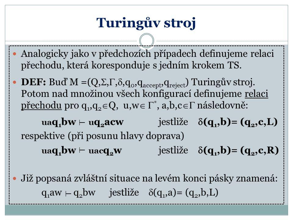 Turingův stroj Analogicky jako v předchozích případech definujeme relaci přechodu, která koresponduje s jedním krokem TS. DEF: Buď M =(Q, , , ,q 0,