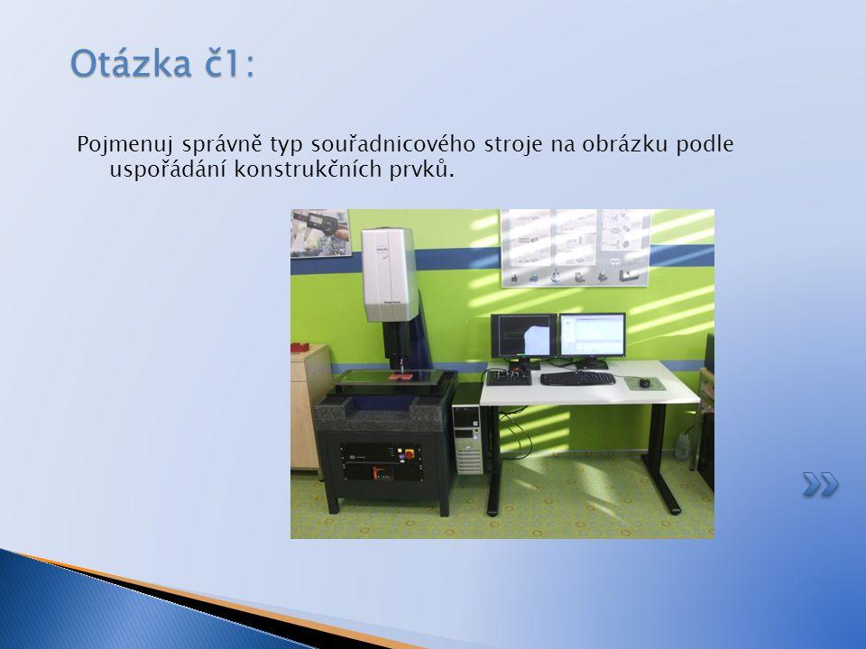 Otázka č1: Pojmenuj správně typ souřadnicového stroje na obrázku podle uspořádání konstrukčních prvků.