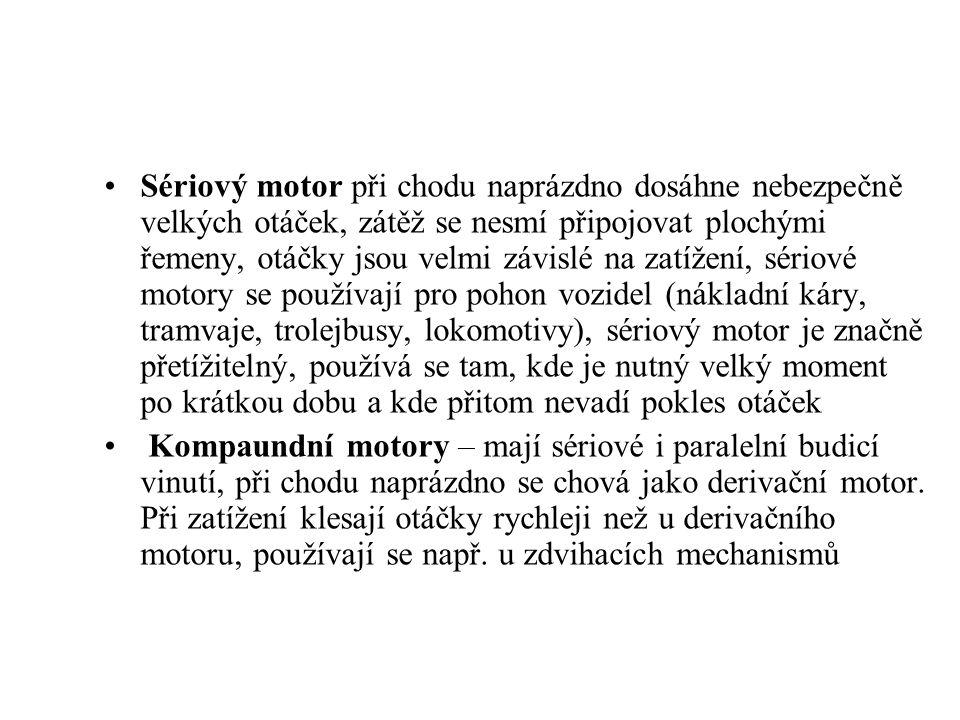 Sériový motor při chodu naprázdno dosáhne nebezpečně velkých otáček, zátěž se nesmí připojovat plochými řemeny, otáčky jsou velmi závislé na zatížení, sériové motory se používají pro pohon vozidel (nákladní káry, tramvaje, trolejbusy, lokomotivy), sériový motor je značně přetížitelný, používá se tam, kde je nutný velký moment po krátkou dobu a kde přitom nevadí pokles otáček Kompaundní motory – mají sériové i paralelní budicí vinutí, při chodu naprázdno se chová jako derivační motor.