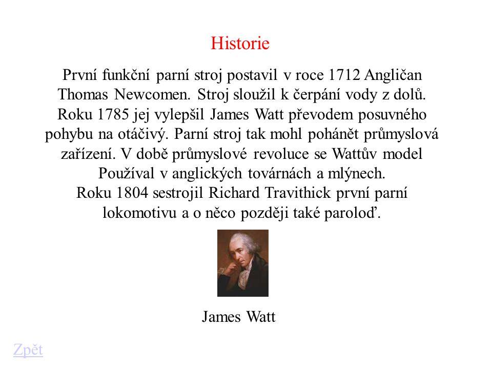 Historie První funkční parní stroj postavil v roce 1712 Angličan Thomas Newcomen. Stroj sloužil k čerpání vody z dolů. Roku 1785 jej vylepšil James Wa
