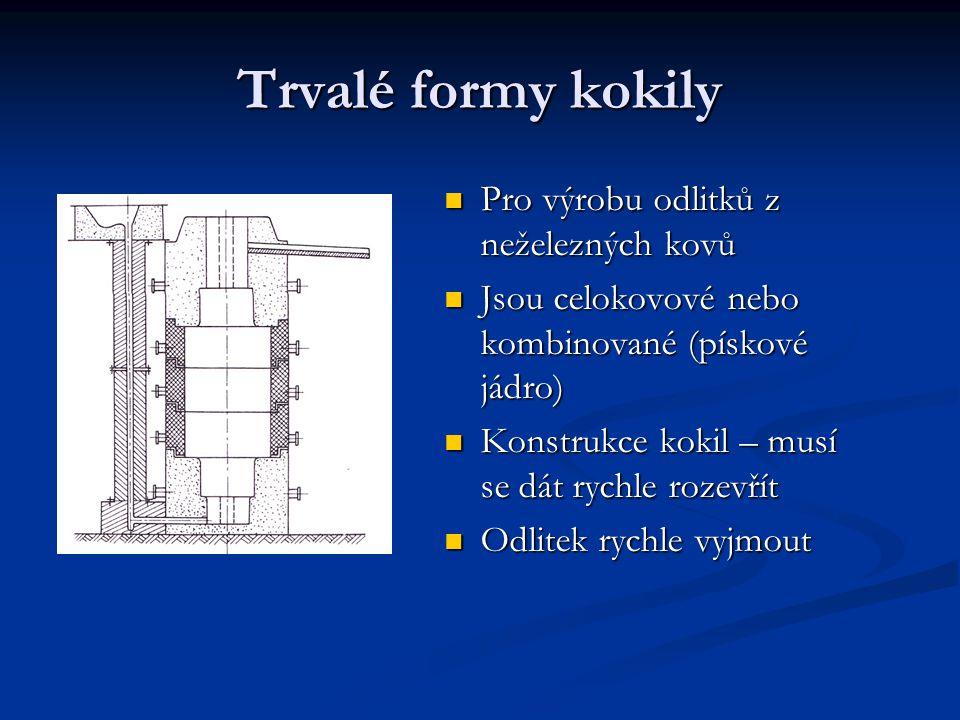 Trvalé formy kokily Pro výrobu odlitků z neželezných kovů Pro výrobu odlitků z neželezných kovů Jsou celokovové nebo kombinované (pískové jádro) Jsou