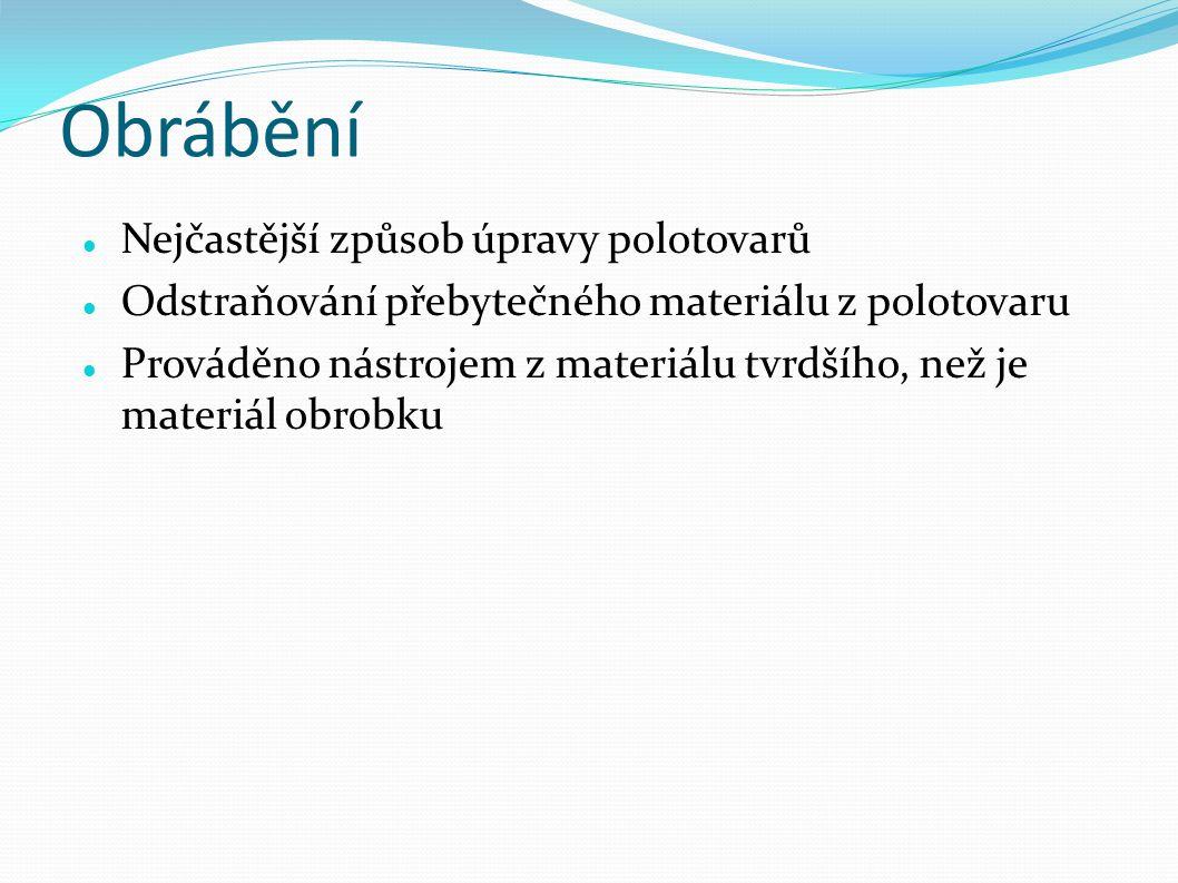 Obrábění Nejčastější způsob úpravy polotovarů Odstraňování přebytečného materiálu z polotovaru Prováděno nástrojem z materiálu tvrdšího, než je materiál obrobku