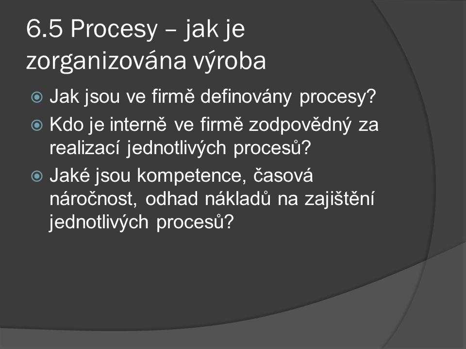 6.5 Procesy – jak je zorganizována výroba  Jak jsou ve firmě definovány procesy?  Kdo je interně ve firmě zodpovědný za realizací jednotlivých proce