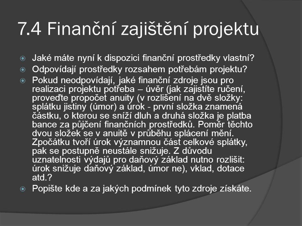 7.4 Finanční zajištění projektu  Jaké máte nyní k dispozici finanční prostředky vlastní?  Odpovídají prostředky rozsahem potřebám projektu?  Pokud