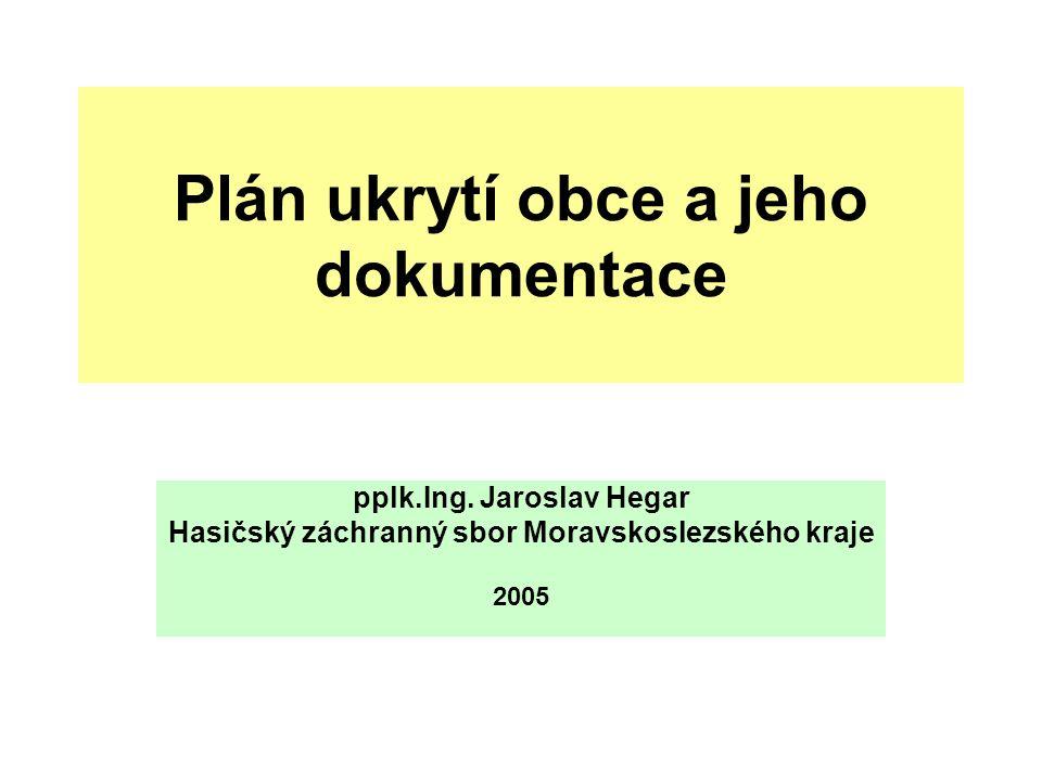 Plán ukrytí obce a jeho dokumentace pplk.Ing. Jaroslav Hegar Hasičský záchranný sbor Moravskoslezského kraje 2005