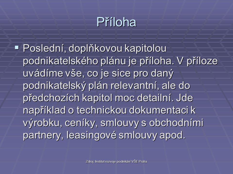 Zdroj: Institut rozvoje podnikání VŠE Praha Příloha  Poslední, doplňkovou kapitolou podnikatelského plánu je příloha. V příloze uvádíme vše, co je si