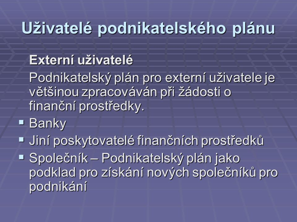 Uživatelé podnikatelského plánu Externí uživatelé Podnikatelský plán pro externí uživatele je většinou zpracováván při žádosti o finanční prostředky.