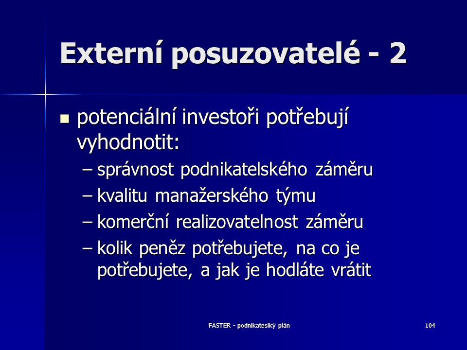 FASTER - podnikateslký plán104 Externí posuzovatelé - 2 potenciální investoři potřebují vyhodnotit: potenciální investoři potřebují vyhodnotit: –správ
