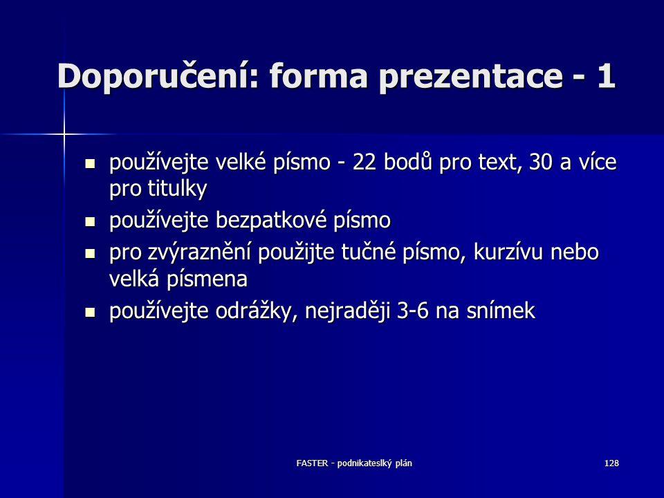 FASTER - podnikateslký plán128 Doporučení: forma prezentace - 1 používejte velké písmo - 22 bodů pro text, 30 a více pro titulky používejte velké písm