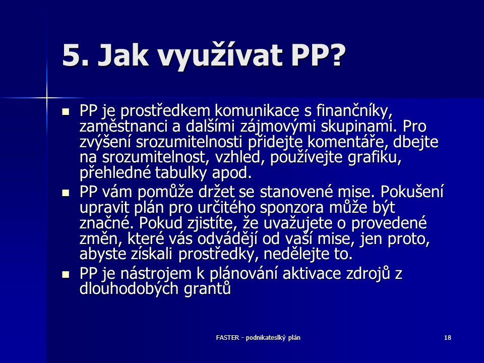 FASTER - podnikateslký plán18 5. Jak využívat PP? PP je prostředkem komunikace s finančníky, zaměstnanci a dalšími zájmovými skupinami. Pro zvýšení sr