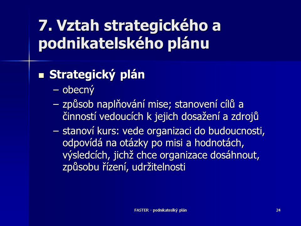 FASTER - podnikateslký plán24 7. Vztah strategického a podnikatelského plánu Strategický plán Strategický plán –obecný –způsob naplňování mise; stanov