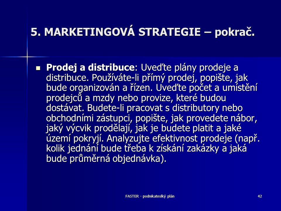 FASTER - podnikateslký plán42 5. MARKETINGOVÁ STRATEGIE – pokrač. Prodej a distribuce: Uveďte plány prodeje a distribuce. Používáte-li přímý prodej, p