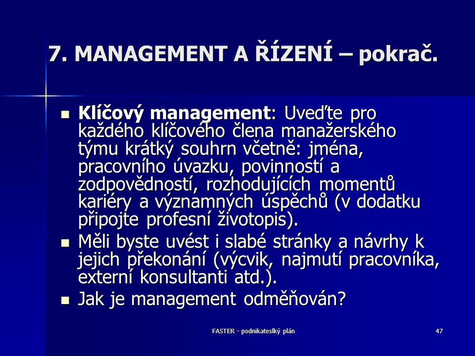 FASTER - podnikateslký plán47 7. MANAGEMENT A ŘÍZENÍ – pokrač. Klíčový management: Uveďte pro každého klíčového člena manažerského týmu krátký souhrn