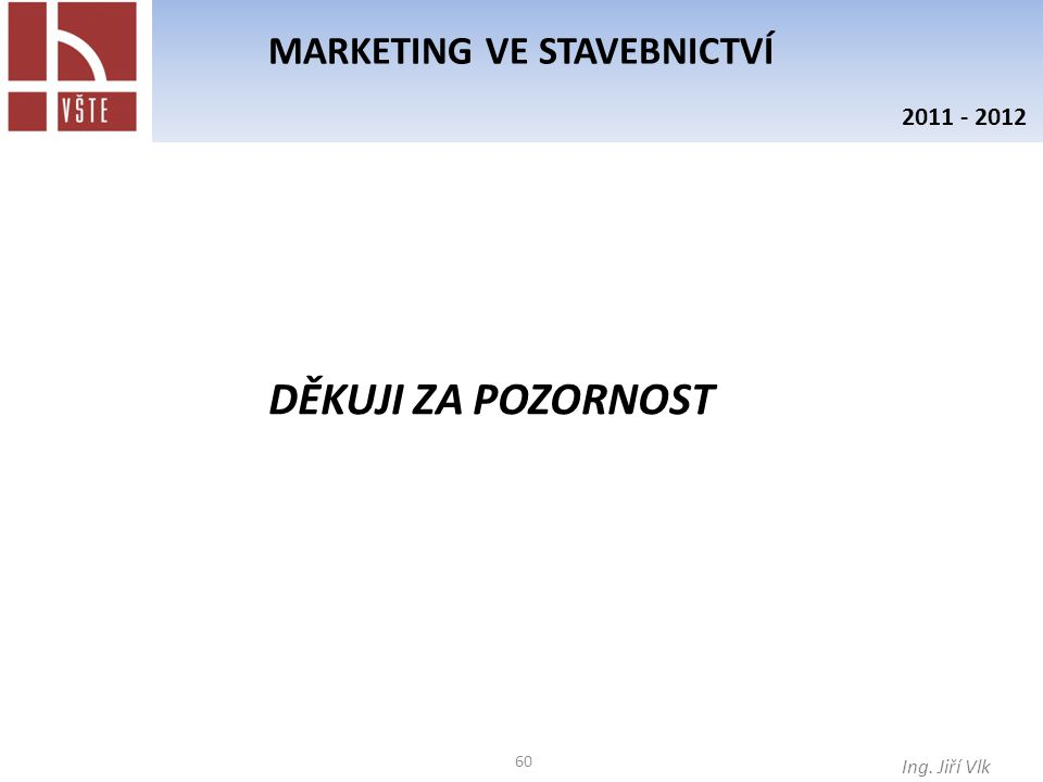 60 MARKETING VE STAVEBNICTVÍ Ing. Jiří Vlk 2011 - 2012 DĚKUJI ZA POZORNOST