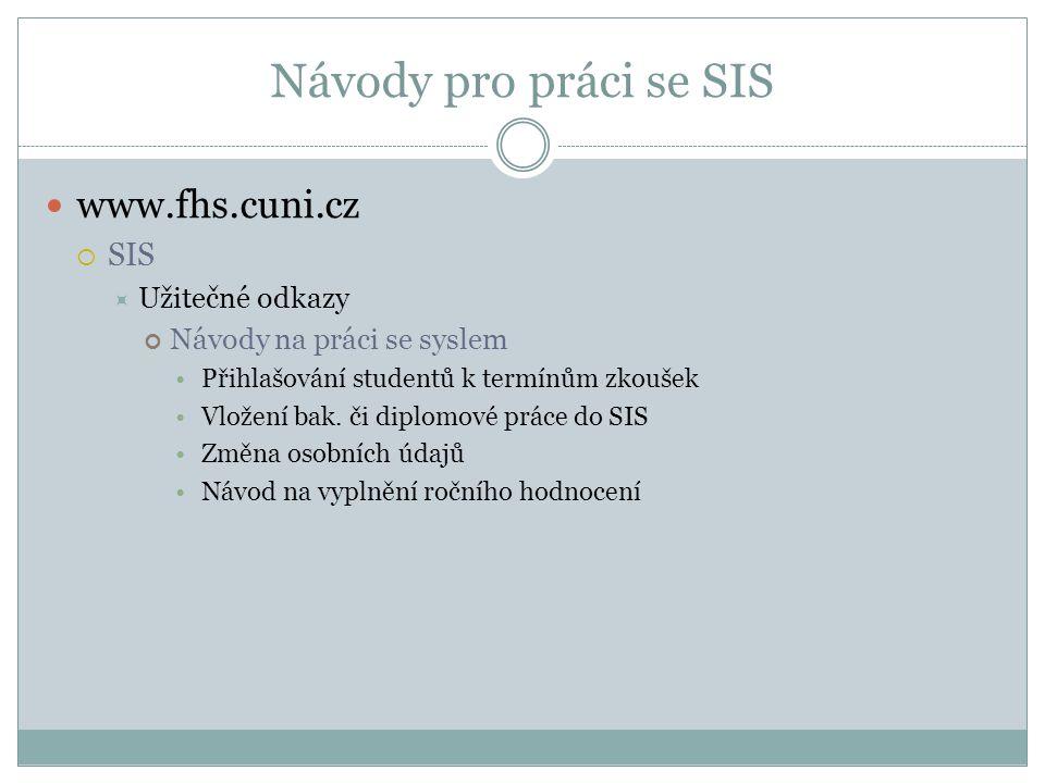 Návody pro práci se SIS www.fhs.cuni.cz  SIS  Užitečné odkazy Návody na práci se syslem Přihlašování studentů k termínům zkoušek Vložení bak. či dip