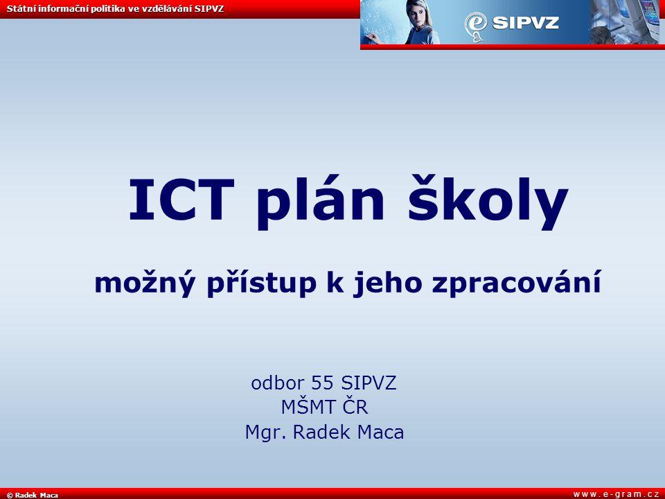 © Radek Maca Státní informační politika ve vzdělávání SIPVZ w w w. e - g r a m. c z ICT plán školy možný přístup k jeho zpracování odbor 55 SIPVZ MŠMT