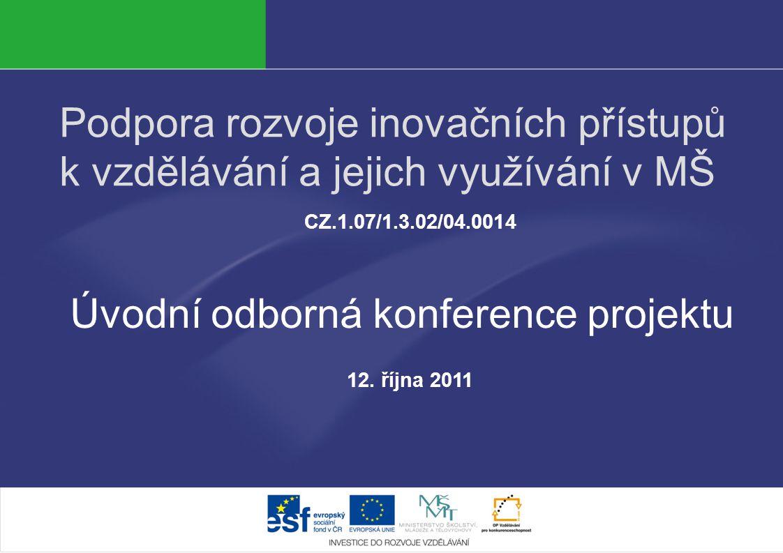Podpora rozvoje inovačních přístupů k vzdělávání a jejich využívání v MŠ CZ.1.07/1.3.02/04.0014 Úvodní odborná konference projektu 12. října 2011