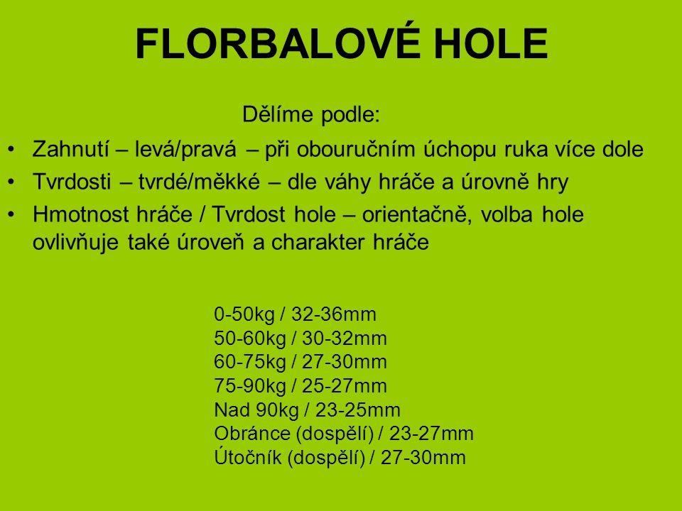 FLORBALOVÉ HOLE Dělíme podle: Zahnutí – levá/pravá – při obouručním úchopu ruka více dole Tvrdosti – tvrdé/měkké – dle váhy hráče a úrovně hry Hmotnost hráče / Tvrdost hole – orientačně, volba hole ovlivňuje také úroveň a charakter hráče 0-50kg / 32-36mm 50-60kg / 30-32mm 60-75kg / 27-30mm 75-90kg / 25-27mm Nad 90kg / 23-25mm Obránce (dospělí) / 23-27mm Útočník (dospělí) / 27-30mm
