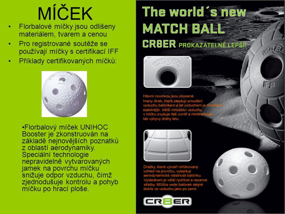 MÍČEK Florbalové míčky jsou odlišeny materiálem, tvarem a cenou Pro registrované soutěže se používají míčky s certifikací IFF Příklady certifikovaných míčků: Florbalový míček UNIHOC Booster je zkonstruován na základě nejnovějších poznatků z oblastí aerodynamiky.