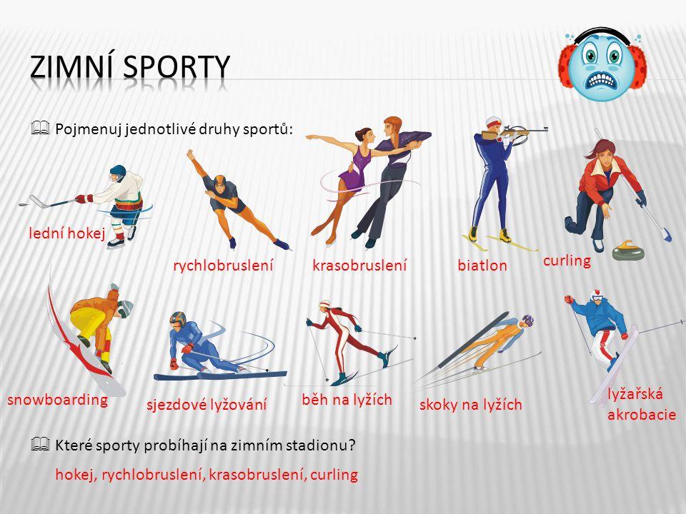  Pojmenuj jednotlivé druhy sportů:  Které sporty probíhají na zimním stadionu? 5 lední hokej rychlobrusleníkrasobrusleníbiatlon curling snowboarding