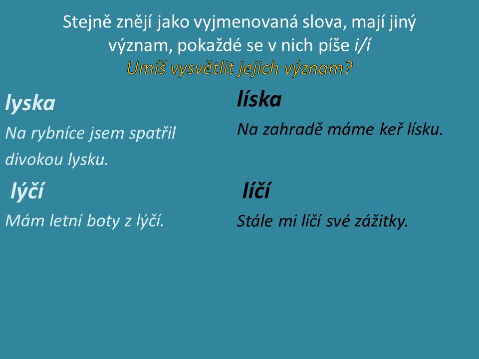 Doplňovačka hořký pel_něk, l_že l_zátko, medvídek z pl_še, l_sá se k noze, bolestivé pol_kání, ml_t ve ml_ně, l_že L_bušky, boty z l_ka, upl_nulé roky, kachna l_ska, poraněné l_tko, unikající pl_n, l_ný L_bor, řeka l_ně pl_ne, l_ko ze stromu, L_duška nesl_ší, l_skové oříšky, potřebujeme kl_d, pl_noměr měří spotřebu pl_nu, L_sá nad Labem, nel_zej l_zátko, brouk l_kožrout, babička nedosl_chá, malá l_sinka na ťapce, bl_skavý prsten, bl_zko do školy, stále vzl_kala