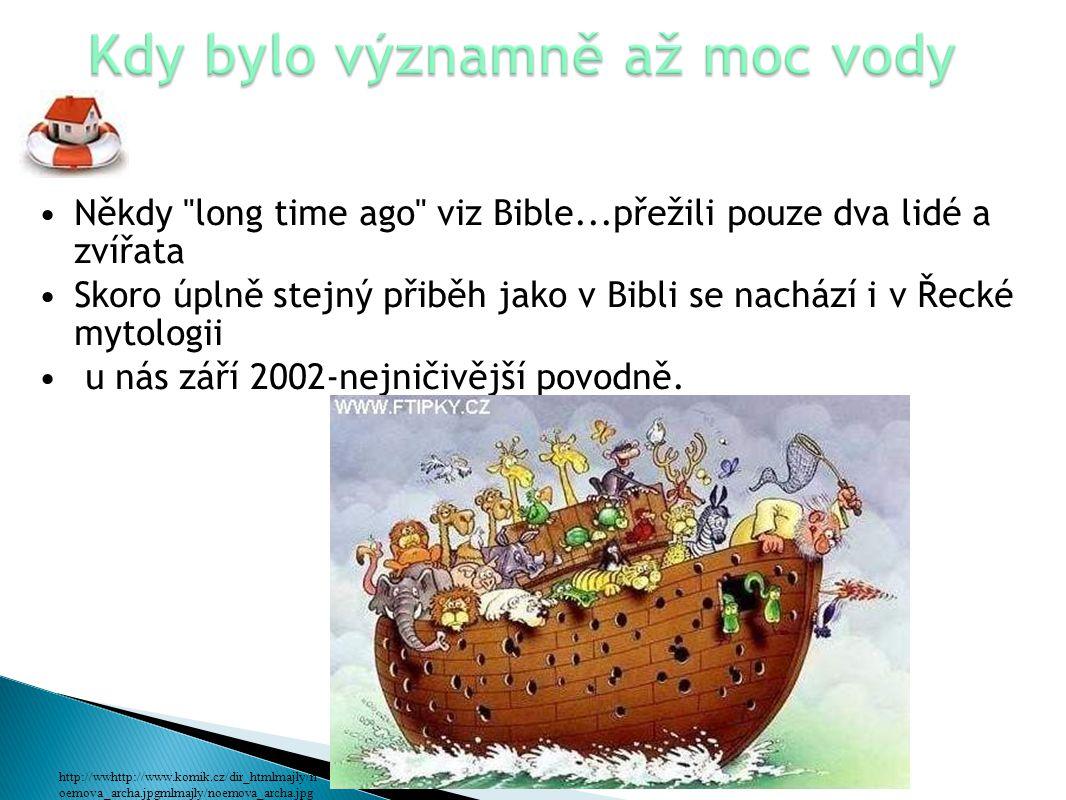 Někdy long time ago viz Bible...přežili pouze dva lidé a zvířata Skoro úplně stejný přiběh jako v Bibli se nachází i v Řecké mytologii u nás září 2002-nejničivější povodně.