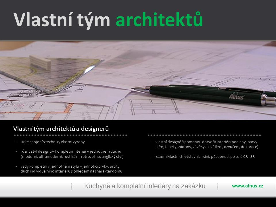 -úzké spojení s techniky vlastní výroby -různý styl designu – kompletní interiér v jednotném duchu (moderní, ultramoderní, rustikální, retro, etno, an