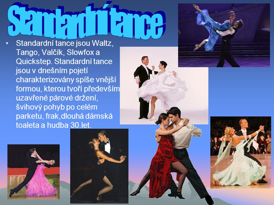 Standardní tance jsou Waltz, Tango, Valčík, Slowfox a Quickstep.
