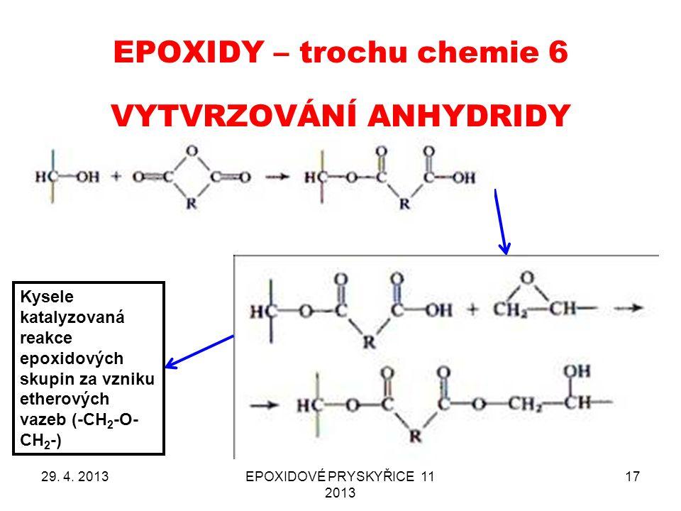 EPOXIDY – trochu chemie 6 29. 4. 2013EPOXIDOVÉ PRYSKYŘICE 11 2013 17 VYTVRZOVÁNÍ ANHYDRIDY Kysele katalyzovaná reakce epoxidových skupin za vzniku eth