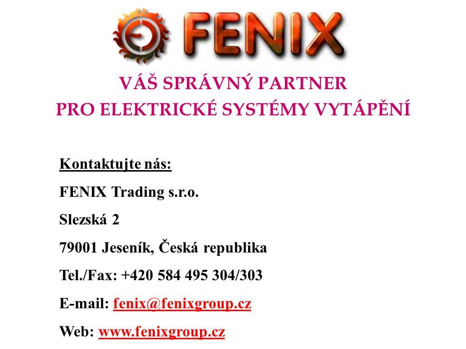 VÁŠ SPRÁVNÝ PARTNER PRO ELEKTRICKÉ SYSTÉMY VYTÁPĚNÍ Kontaktujte nás: FENIX Trading s.r.o. Slezská 2 79001 Jeseník, Česká republika Tel./Fax: +420 584