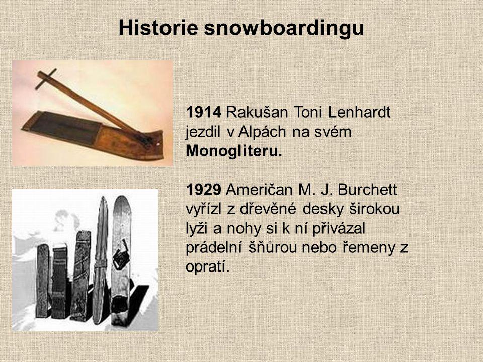 Historie snowboardingu 1914 Rakušan Toni Lenhardt jezdil v Alpách na svém Monogliteru. 1929 Američan M. J. Burchett vyřízl z dřevěné desky širokou lyž