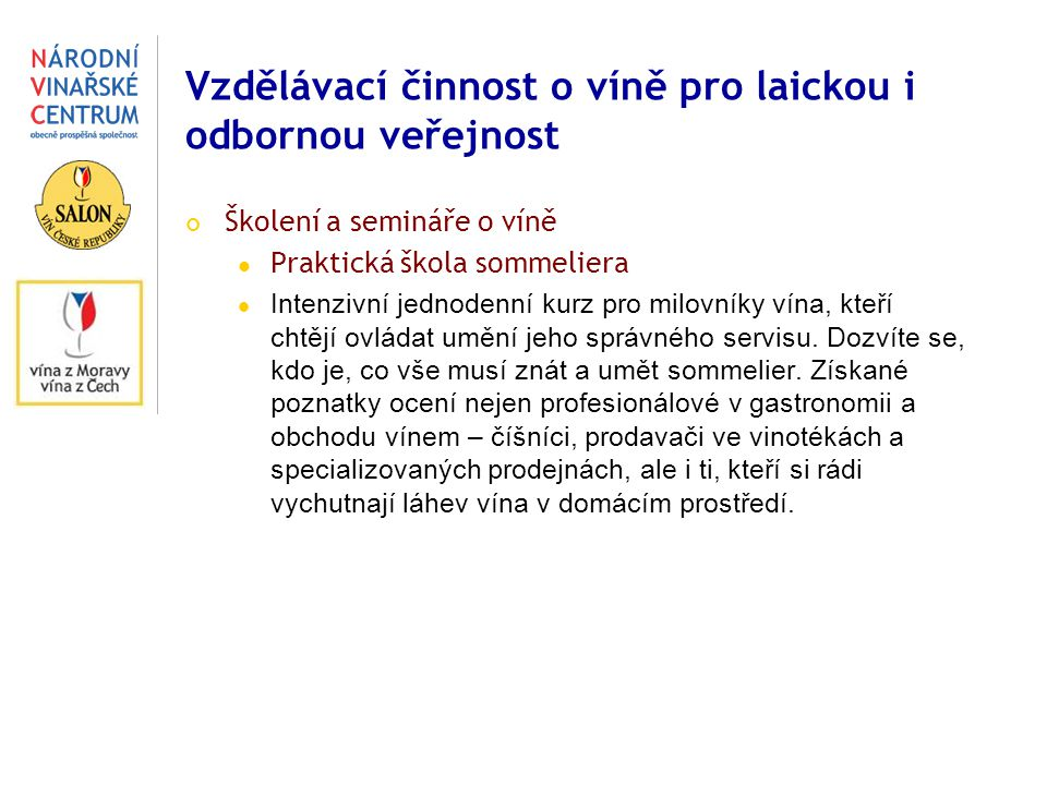 Vzdělávací činnost o víně pro laickou i odbornou veřejnost Školení a semináře o víně Praktická škola sommeliera Intenzivní jednodenní kurz pro milovníky vína, kteří chtějí ovládat umění jeho správného servisu.