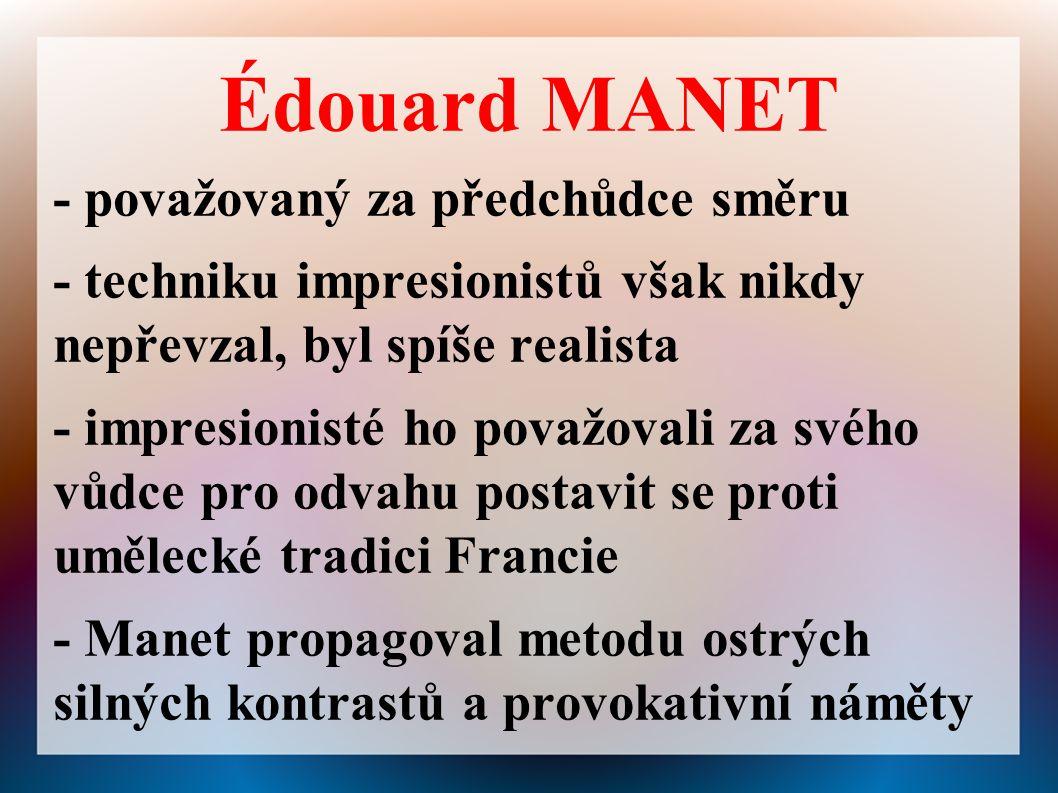 Édouard MANET - považovaný za předchůdce směru - techniku impresionistů však nikdy nepřevzal, byl spíše realista - impresionisté ho považovali za svého vůdce pro odvahu postavit se proti umělecké tradici Francie - Manet propagoval metodu ostrých silných kontrastů a provokativní náměty