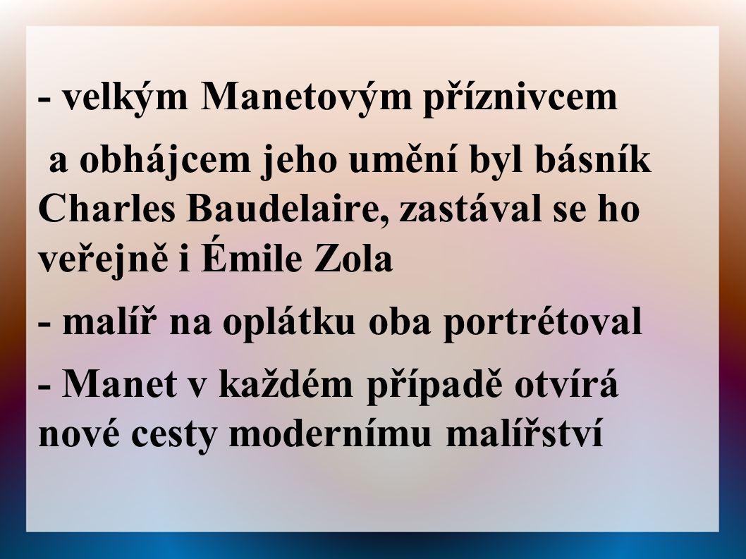 - velkým Manetovým příznivcem a obhájcem jeho umění byl básník Charles Baudelaire, zastával se ho veřejně i Émile Zola - malíř na oplátku oba portrétoval - Manet v každém případě otvírá nové cesty modernímu malířství
