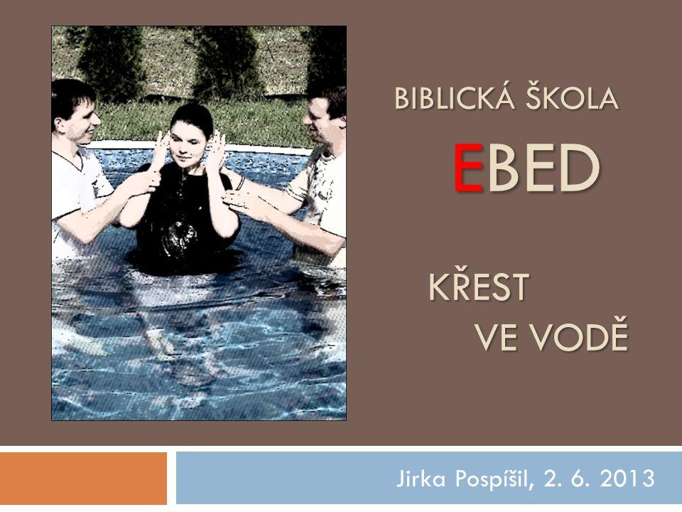 BIBLICKÁ ŠKOLA EBED KŘEST VE VODĚ Jirka Pospíšil, 2. 6. 2013