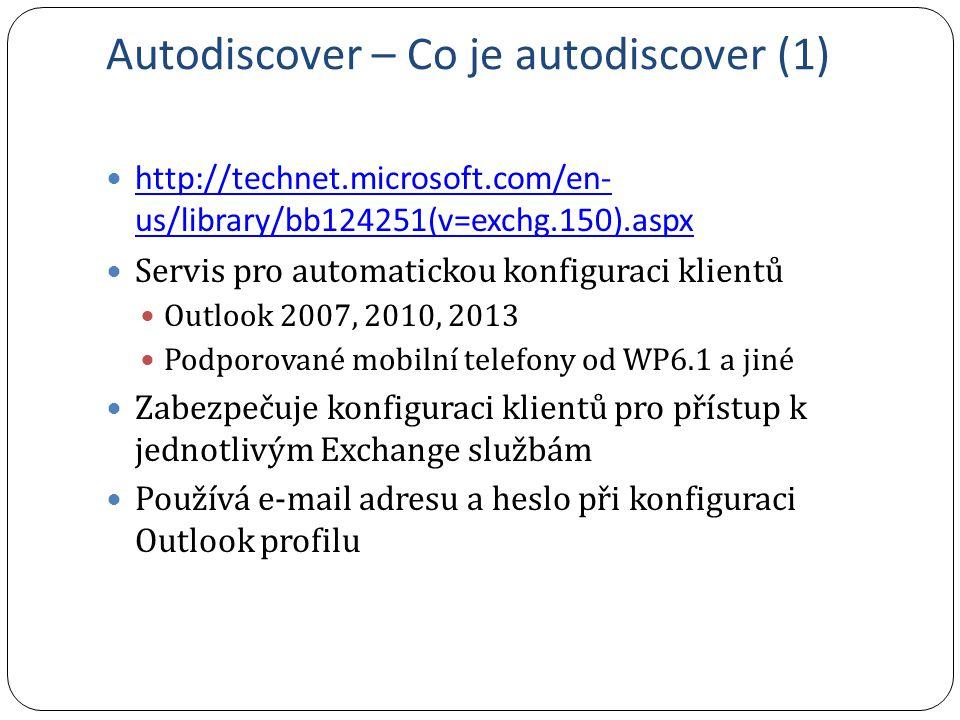 Autodiscover – Co je autodiscover (1) http://technet.microsoft.com/en- us/library/bb124251(v=exchg.150).aspx http://technet.microsoft.com/en- us/library/bb124251(v=exchg.150).aspx Servis pro automatickou konfiguraci klientů Outlook 2007, 2010, 2013 Podporované mobilní telefony od WP6.1 a jiné Zabezpečuje konfiguraci klientů pro přístup k jednotlivým Exchange službám Používá e-mail adresu a heslo při konfiguraci Outlook profilu