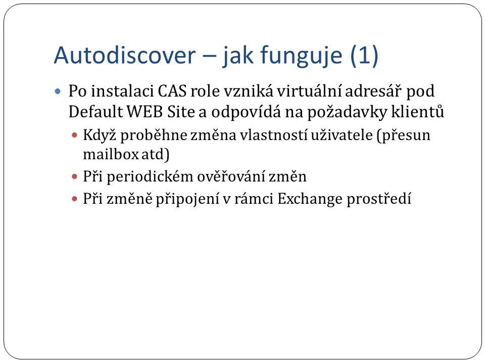 Autodiscover – jak funguje (1) Po instalaci CAS role vzniká virtuální adresář pod Default WEB Site a odpovídá na požadavky klientů Když proběhne změna vlastností uživatele (přesun mailbox atd) Při periodickém ověřování změn Při změně připojení v rámci Exchange prostředí