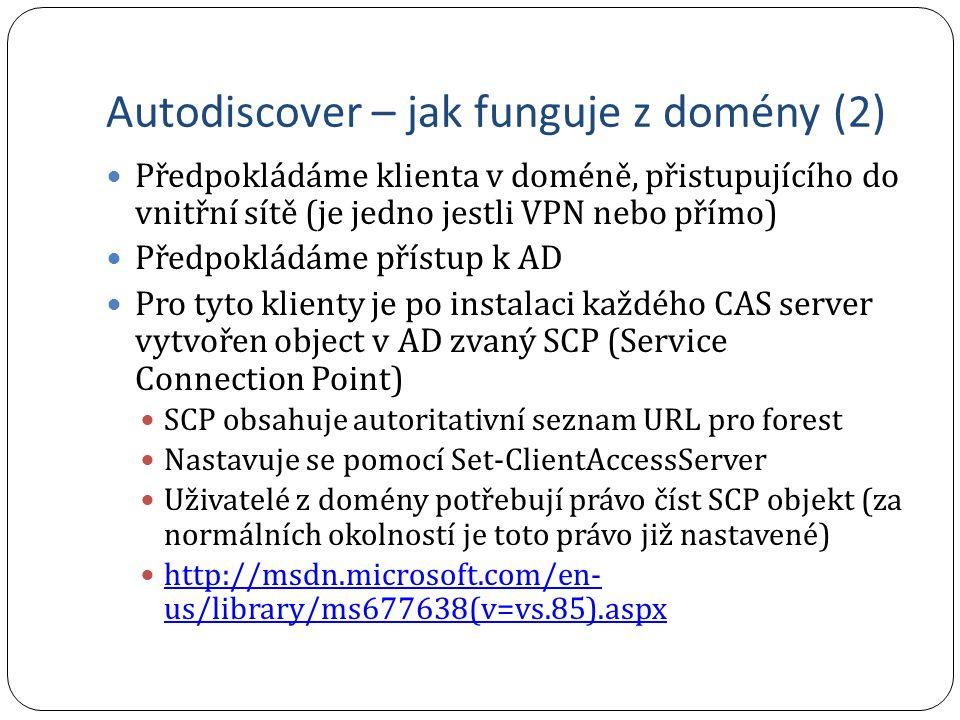 Autodiscover – jak funguje z domény (2) Předpokládáme klienta v doméně, přistupujícího do vnitřní sítě (je jedno jestli VPN nebo přímo) Předpokládáme přístup k AD Pro tyto klienty je po instalaci každého CAS server vytvořen object v AD zvaný SCP (Service Connection Point) SCP obsahuje autoritativní seznam URL pro forest Nastavuje se pomocí Set-ClientAccessServer Uživatelé z domény potřebují právo číst SCP objekt (za normálních okolností je toto právo již nastavené) http://msdn.microsoft.com/en- us/library/ms677638(v=vs.85).aspx http://msdn.microsoft.com/en- us/library/ms677638(v=vs.85).aspx