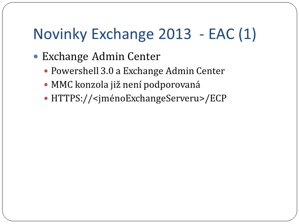 Novinky Exchange 2013 - EAC (1) Exchange Admin Center Powershell 3.0 a Exchange Admin Center MMC konzola již není podporovaná HTTPS:// /ECP