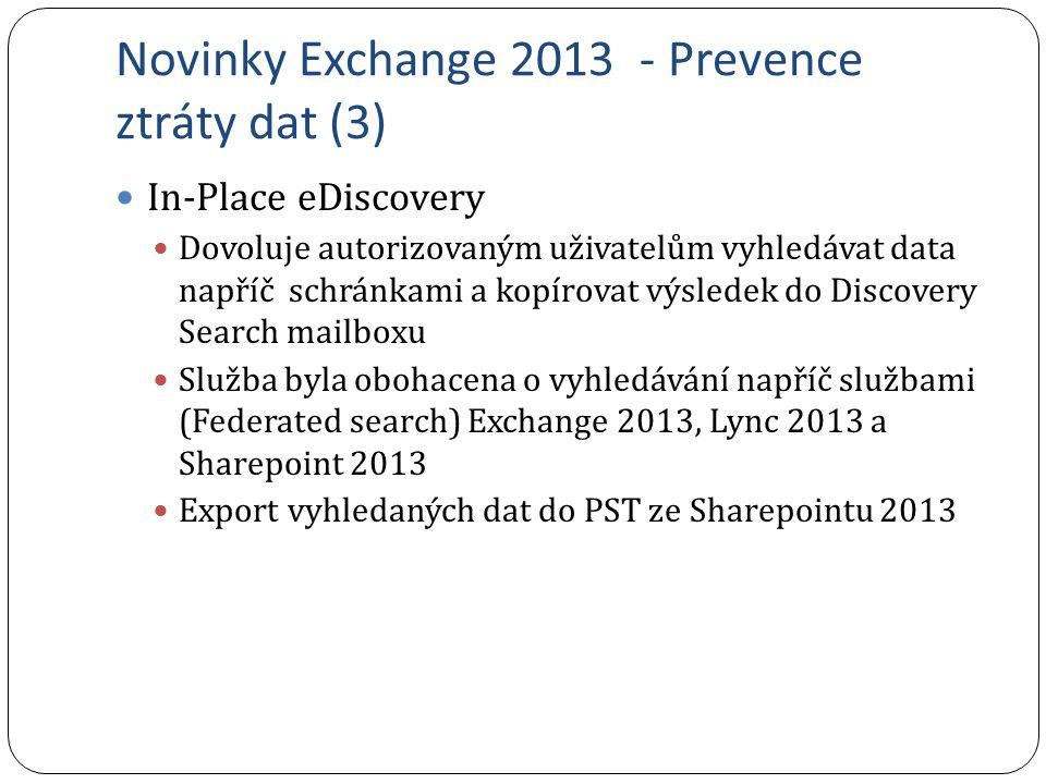 Novinky Exchange 2013 - Prevence ztráty dat (3) In-Place eDiscovery Dovoluje autorizovaným uživatelům vyhledávat data napříč schránkami a kopírovat vý