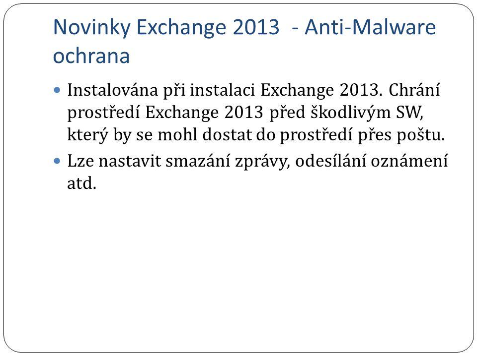 Novinky Exchange 2013 - Anti-Malware ochrana Instalována při instalaci Exchange 2013. Chrání prostředí Exchange 2013 před škodlivým SW, který by se mo