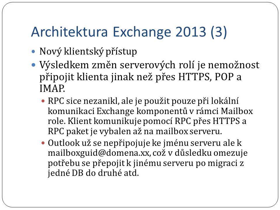 Novinky Exchange 2013 - Prevence ztráty dat (3) In-Place eDiscovery Dovoluje autorizovaným uživatelům vyhledávat data napříč schránkami a kopírovat výsledek do Discovery Search mailboxu Služba byla obohacena o vyhledávání napříč službami (Federated search) Exchange 2013, Lync 2013 a Sharepoint 2013 Export vyhledaných dat do PST ze Sharepointu 2013