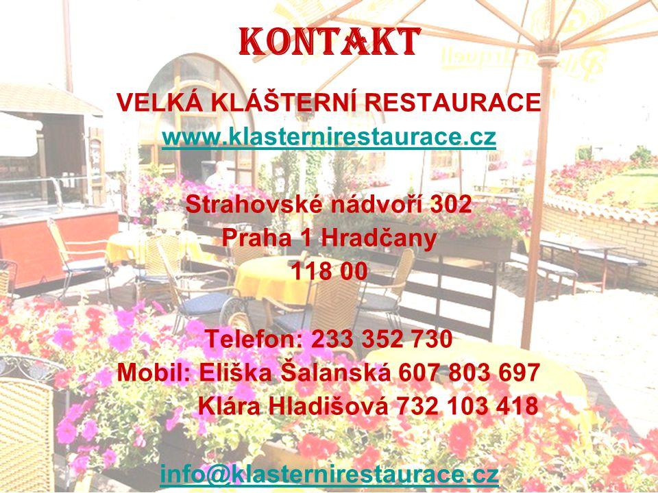 KONTAKT VELKÁ KLÁŠTERNÍ RESTAURACE www.klasternirestaurace.cz Strahovské nádvoří 302 Praha 1 Hradčany 118 00 Telefon: 233 352 730 Mobil: Eliška Šalans