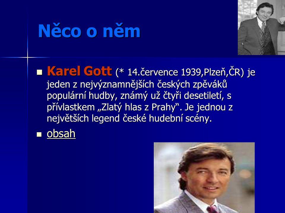 Něco o něm Karel Gott (* 14.července 1939,Plzeň,ČR) je jeden z nejvýznamnějších českých zpěváků populární hudby, známý už čtyři desetiletí, s přívlast