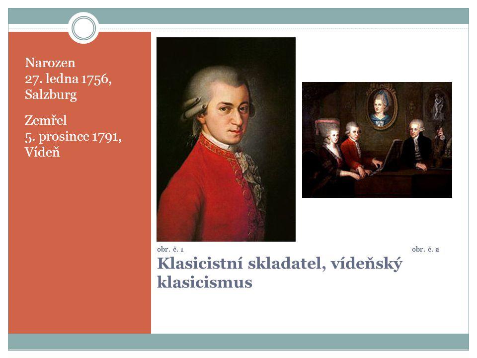 obr. č. 1 obr. č. 2 Klasicistní skladatel, vídeňský klasicismus Narozen 27. ledna 1756, Salzburg Zemřel 5. prosince 1791, Vídeň