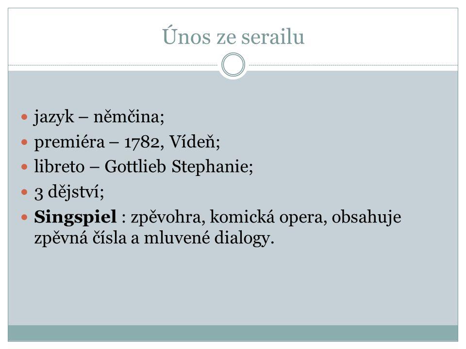Únos ze serailu jazyk – němčina; premiéra – 1782, Vídeň; libreto – Gottlieb Stephanie; 3 dějství; Singspiel : zpěvohra, komická opera, obsahuje zpěvná