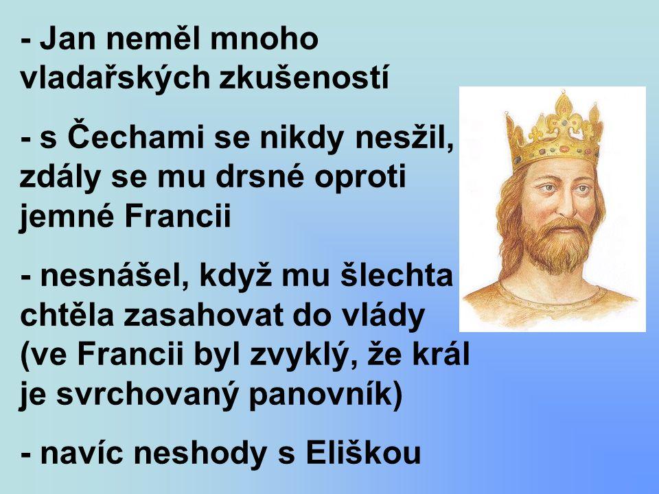 - Jan neměl mnoho vladařských zkušeností - s Čechami se nikdy nesžil, zdály se mu drsné oproti jemné Francii - nesnášel, když mu šlechta chtěla zasaho
