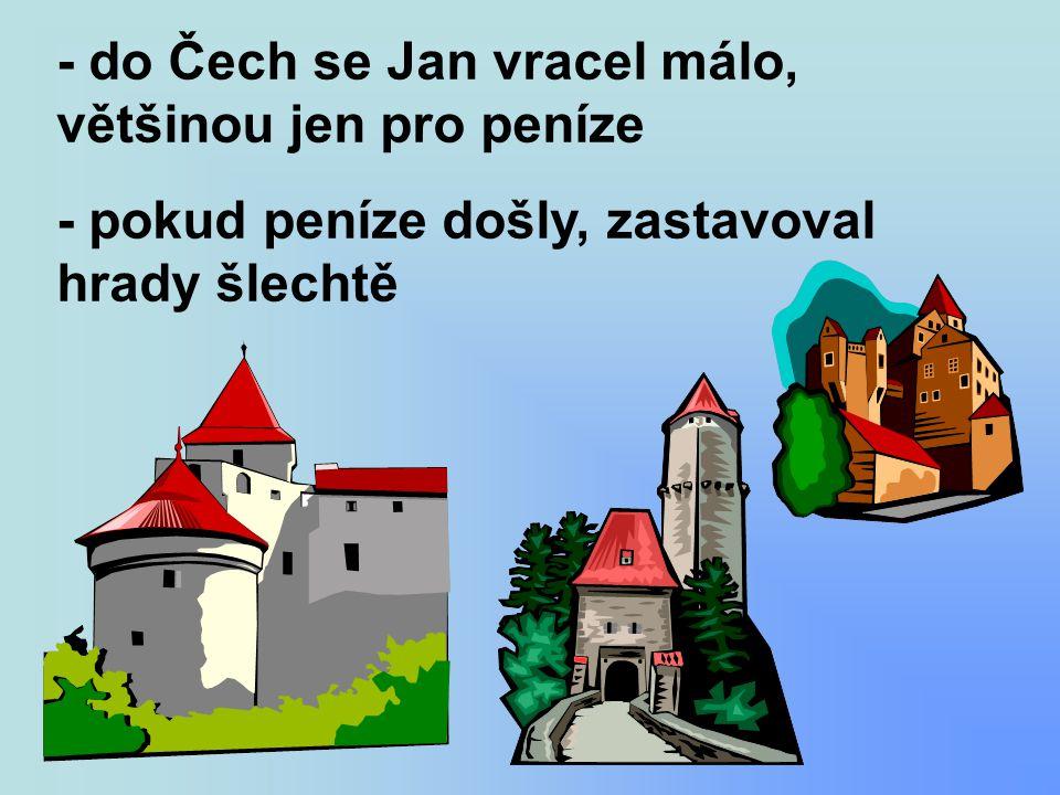 - do Čech se Jan vracel málo, většinou jen pro peníze - pokud peníze došly, zastavoval hrady šlechtě